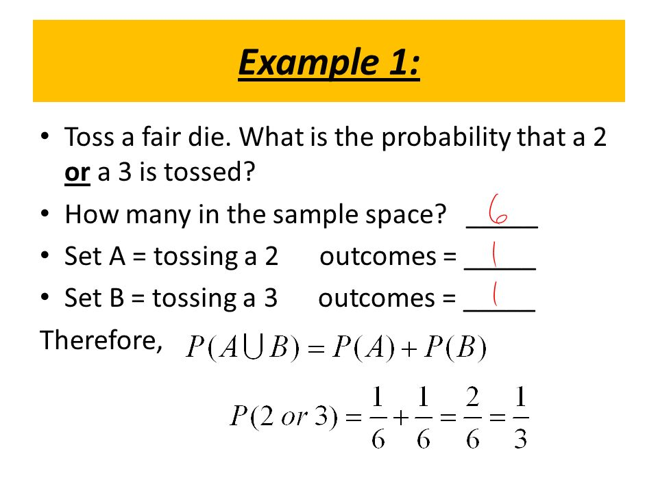 Example 1: Toss a fair die. What is the probability that a 2 or a 3 is tossed.
