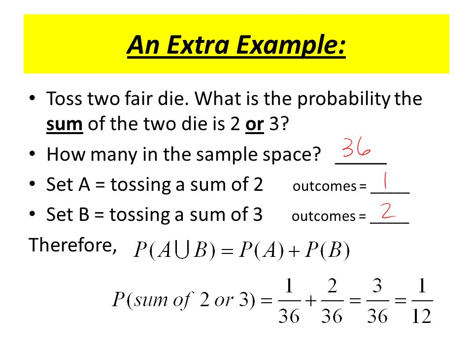 An Extra Example: Toss two fair die. What is the probability the sum of the two die is 2 or 3.
