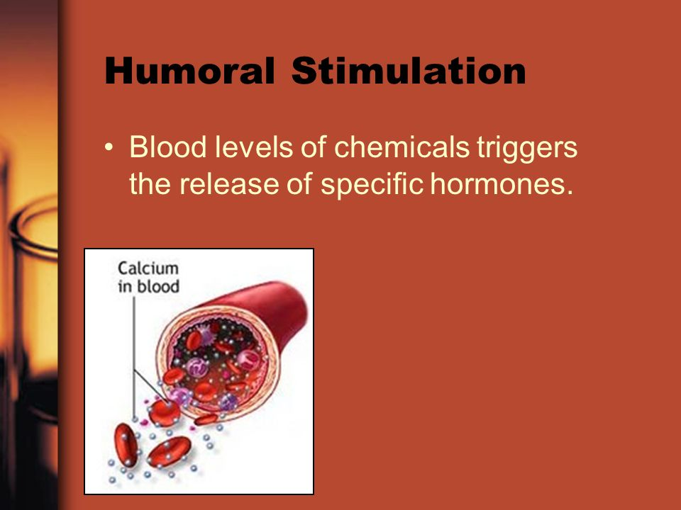 Humoral Stimulation Blood levels of chemicals triggers the release of specific hormones.