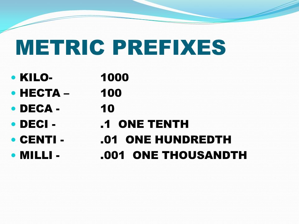 METRIC PREFIXES KILO HECTA – 100 DECA - 10 DECI -.1 ONE TENTH CENTI -.01 ONE HUNDREDTH MILLI ONE THOUSANDTH