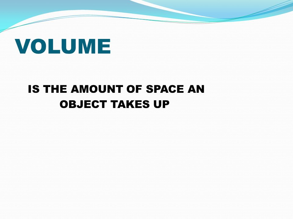 VOLUME IS THE AMOUNT OF SPACE AN OBJECT TAKES UP