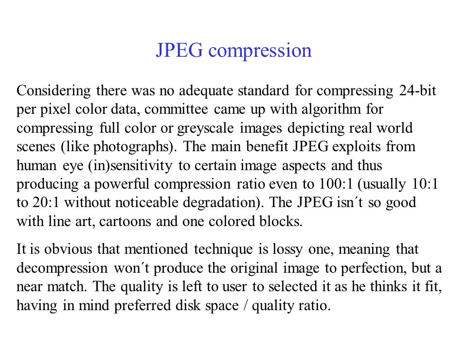 JPEG compression Considering there was no adequate standard for compressing 24-bit per pixel color data, committee came up with algorithm for compressing full color or greyscale images depicting real world scenes (like photographs).