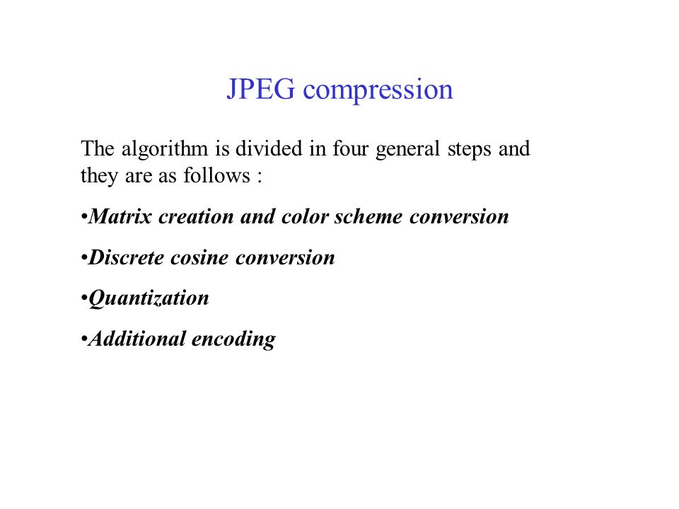 JPEG compression The algorithm is divided in four general steps and they are as follows : Matrix creation and color scheme conversion Discrete cosine conversion Quantization Additional encoding