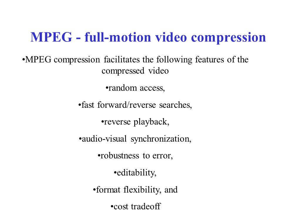MPEG - full-motion video compression MPEG compression facilitates the following features of the compressed video random access, fast forward/reverse searches, reverse playback, audio-visual synchronization, robustness to error, editability, format flexibility, and cost tradeoff
