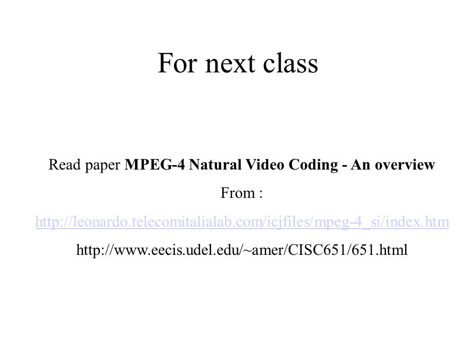 For next class Read paper MPEG-4 Natural Video Coding - An overview From : http://leonardo.telecomitalialab.com/icjfiles/mpeg-4_si/index.htm http://www.eecis.udel.edu/~amer/CISC651/651.html