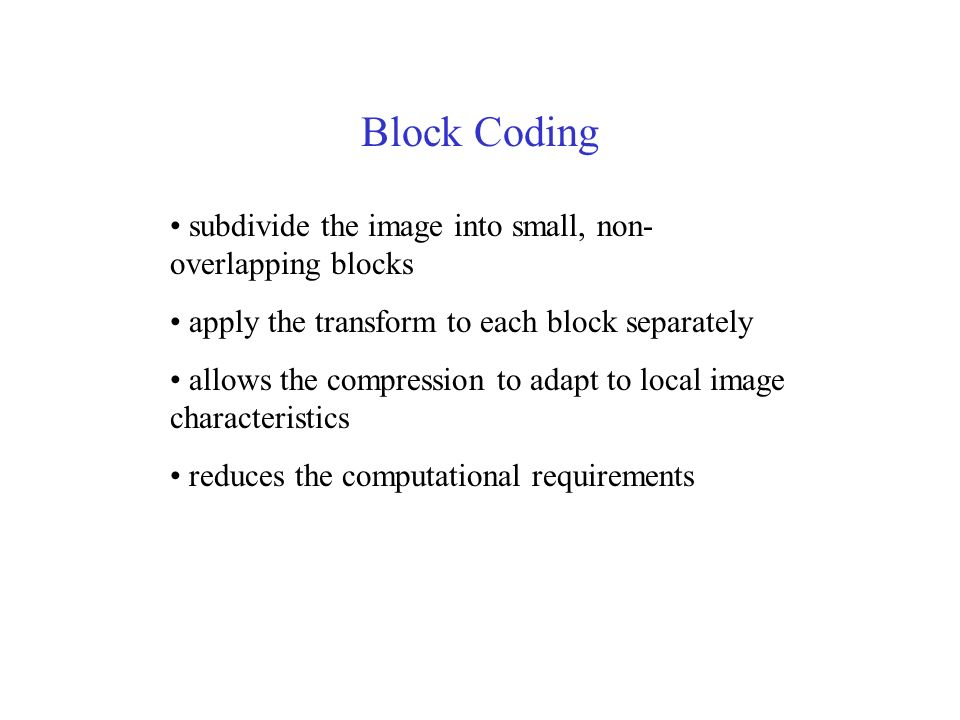 Block Coding subdivide the image into small, non- overlapping blocks apply the transform to each block separately allows the compression to adapt to local image characteristics reduces the computational requirements