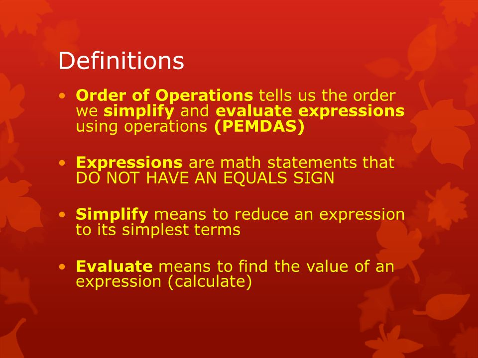 Definitions Order of Operations tells us the order we simplify and evaluate expressions using operations (PEMDAS) Expressions are math statements that DO NOT HAVE AN EQUALS SIGN Simplify means to reduce an expression to its simplest terms Evaluate means to find the value of an expression (calculate)