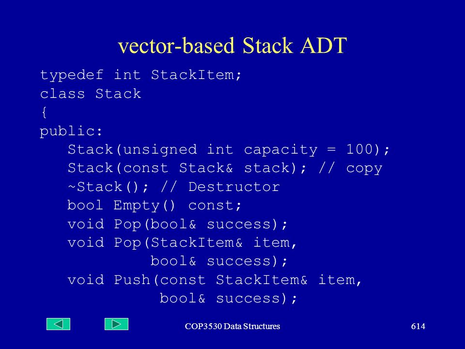 COP3530 Data Structures614 vector-based Stack ADT typedef int StackItem; class Stack { public: Stack(unsigned int capacity = 100); Stack(const Stack& stack); // copy ~Stack(); // Destructor bool Empty() const; void Pop(bool& success); void Pop(StackItem& item, bool& success); void Push(const StackItem& item, bool& success);