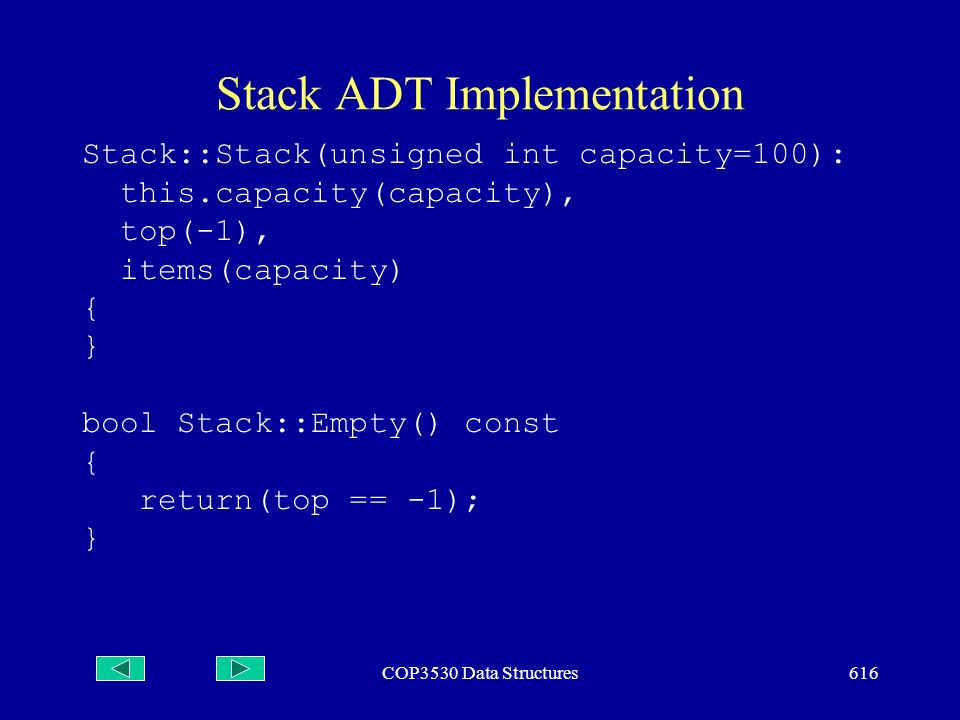 COP3530 Data Structures616 Stack ADT Implementation Stack::Stack(unsigned int capacity=100): this.capacity(capacity), top(-1), items(capacity) { } bool Stack::Empty() const { return(top == -1); }