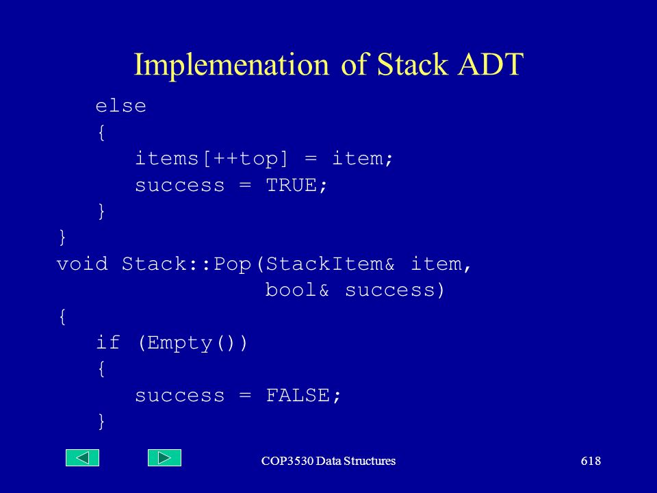 COP3530 Data Structures618 Implemenation of Stack ADT else { items[++top] = item; success = TRUE; } } void Stack::Pop(StackItem& item, bool& success) { if (Empty()) { success = FALSE; }