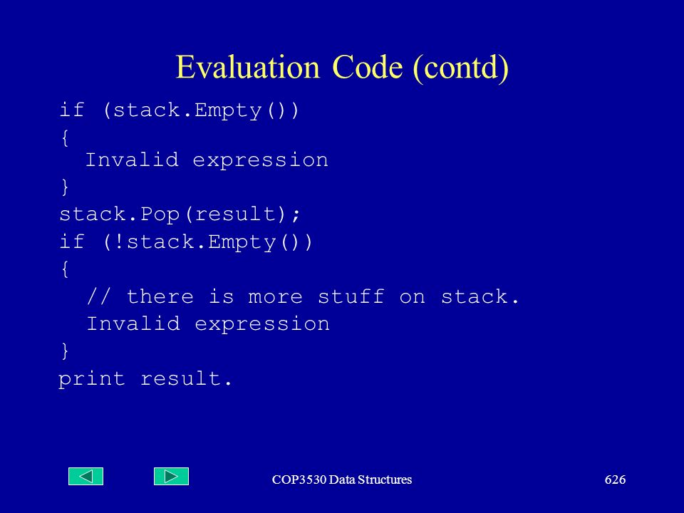 COP3530 Data Structures626 Evaluation Code (contd) if (stack.Empty()) { Invalid expression } stack.Pop(result); if (!stack.Empty()) { // there is more stuff on stack.