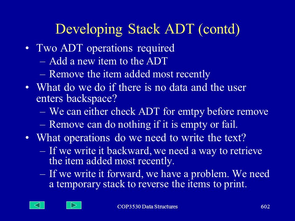 COP3530 Data Structures602 Developing Stack ADT (contd) Two ADT operations required –Add a new item to the ADT –Remove the item added most recently What do we do if there is no data and the user enters backspace.