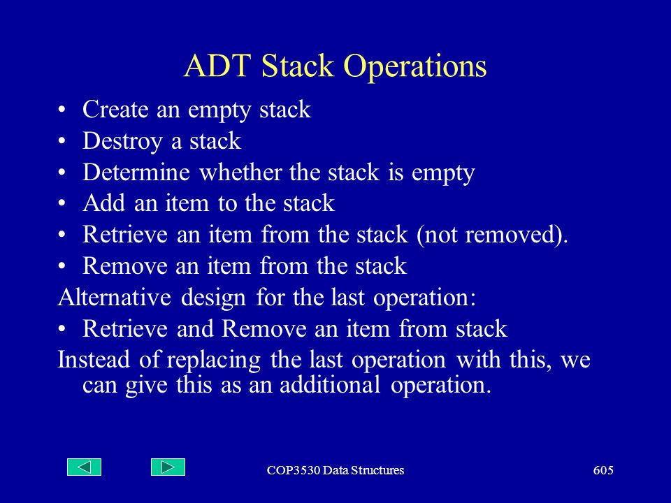 COP3530 Data Structures605 ADT Stack Operations Create an empty stack Destroy a stack Determine whether the stack is empty Add an item to the stack Retrieve an item from the stack (not removed).