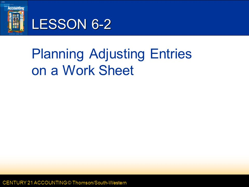 CENTURY 21 ACCOUNTING © Thomson/South-Western LESSON 6-2 Planning Adjusting Entries on a Work Sheet