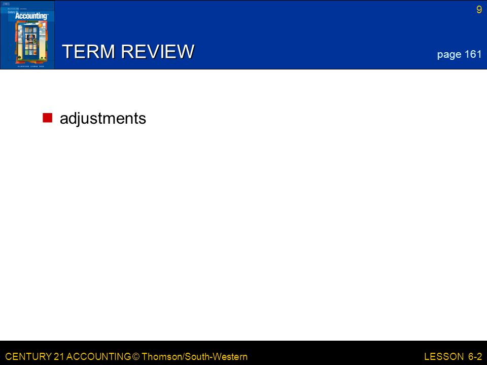 CENTURY 21 ACCOUNTING © Thomson/South-Western 9 LESSON 6-2 TERM REVIEW adjustments page 161