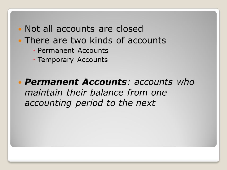 Not all accounts are closed There are two kinds of accounts  Permanent Accounts  Temporary Accounts Permanent Accounts: accounts who maintain their balance from one accounting period to the next