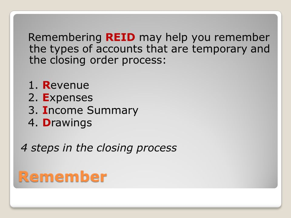Remember Remembering REID may help you remember the types of accounts that are temporary and the closing order process: 1.