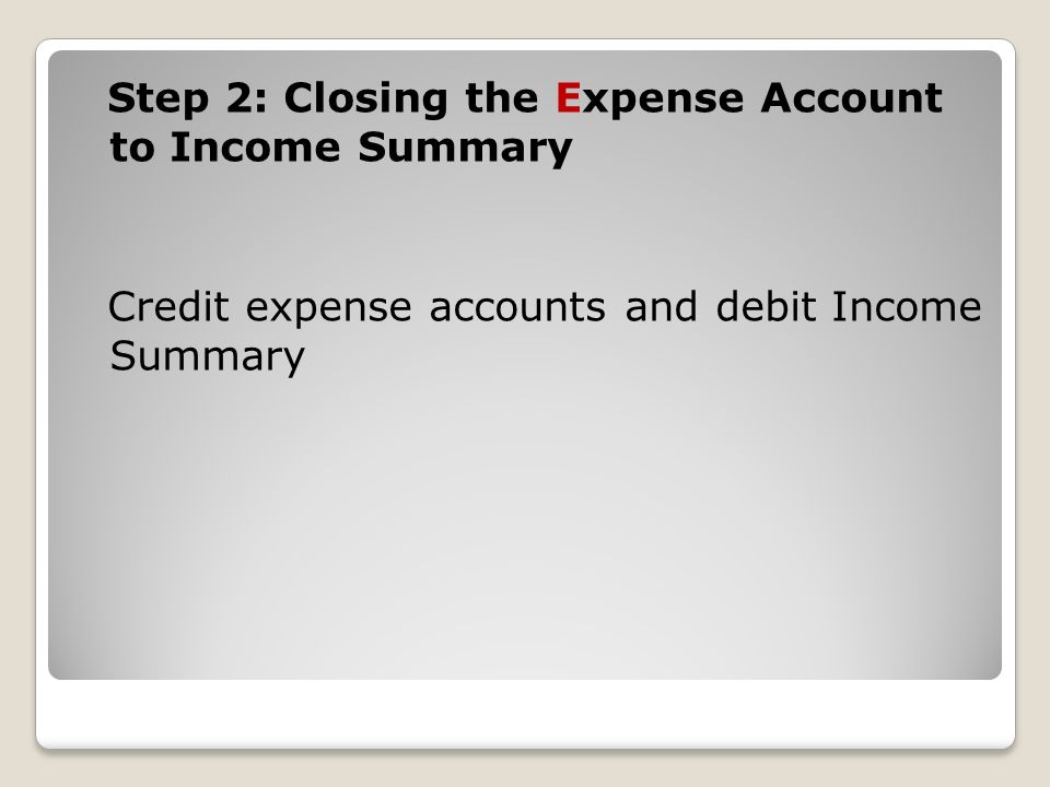 Step 2: Closing the Expense Account to Income Summary Credit expense accounts and debit Income Summary