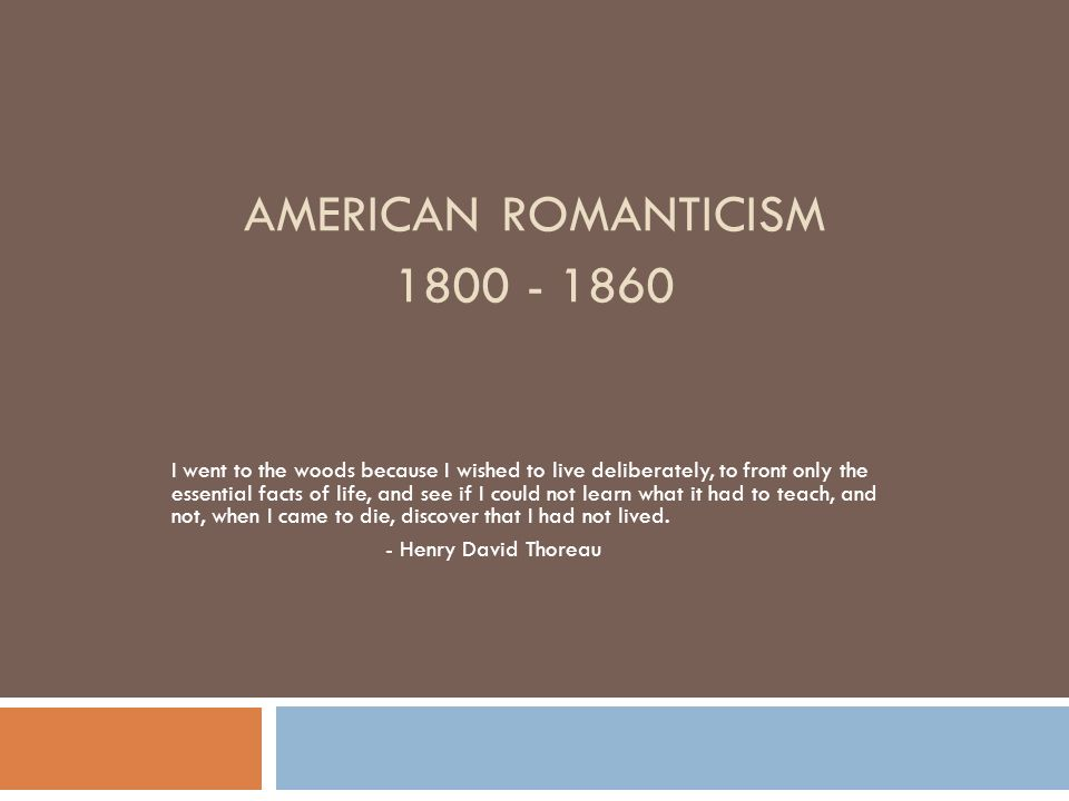 AMERICAN ROMANTICISM I went to the woods because I wished to live deliberately, to front only the essential facts of life, and see if I could not learn what it had to teach, and not, when I came to die, discover that I had not lived.