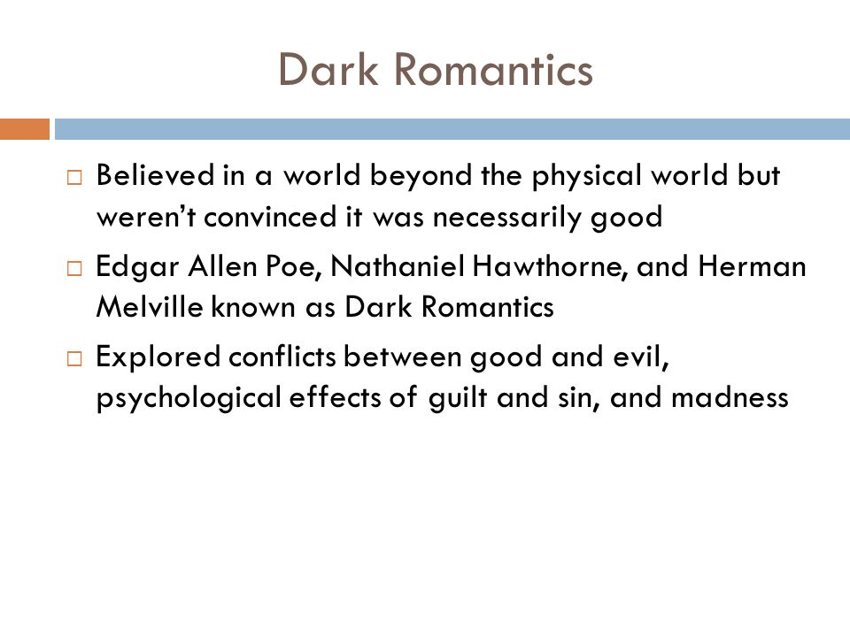 Dark Romantics  Believed in a world beyond the physical world but weren't convinced it was necessarily good  Edgar Allen Poe, Nathaniel Hawthorne, and Herman Melville known as Dark Romantics  Explored conflicts between good and evil, psychological effects of guilt and sin, and madness
