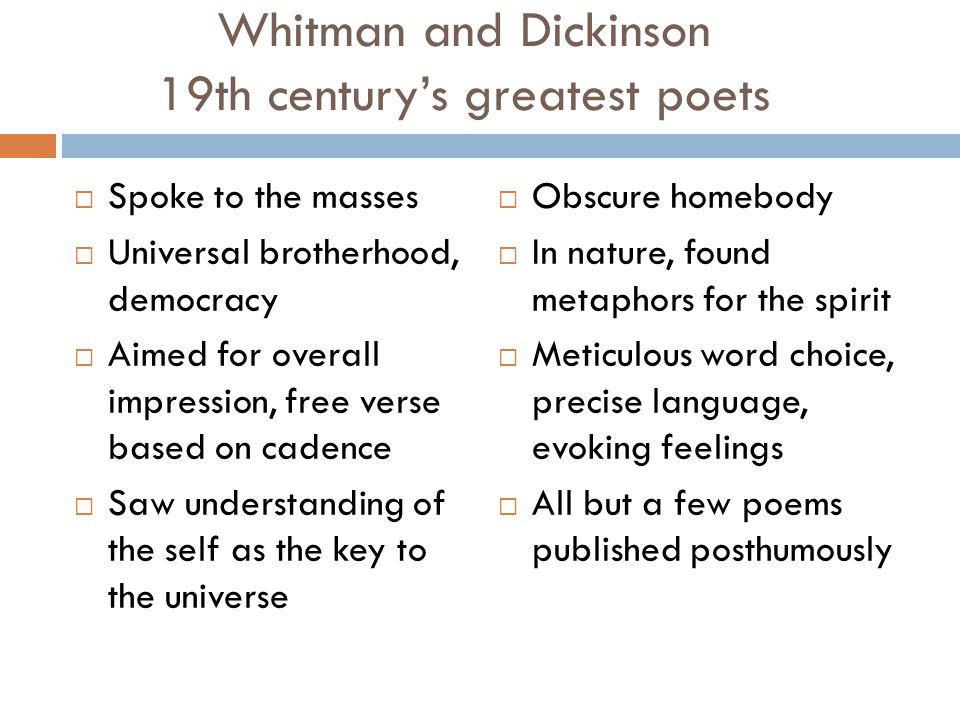 Whitman and Dickinson 19th century's greatest poets  Spoke to the masses  Universal brotherhood, democracy  Aimed for overall impression, free verse based on cadence  Saw understanding of the self as the key to the universe  Obscure homebody  In nature, found metaphors for the spirit  Meticulous word choice, precise language, evoking feelings  All but a few poems published posthumously