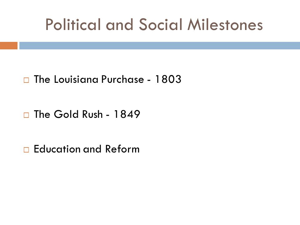 Political and Social Milestones  The Louisiana Purchase  The Gold Rush  Education and Reform