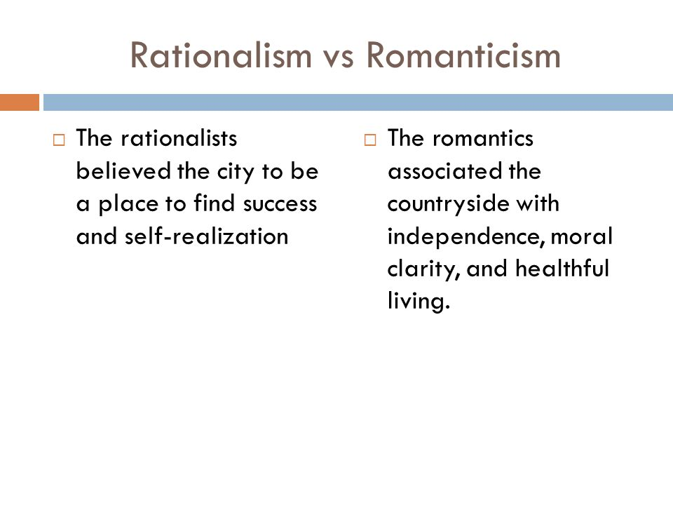 Rationalism vs Romanticism  The rationalists believed the city to be a place to find success and self-realization  The romantics associated the countryside with independence, moral clarity, and healthful living.