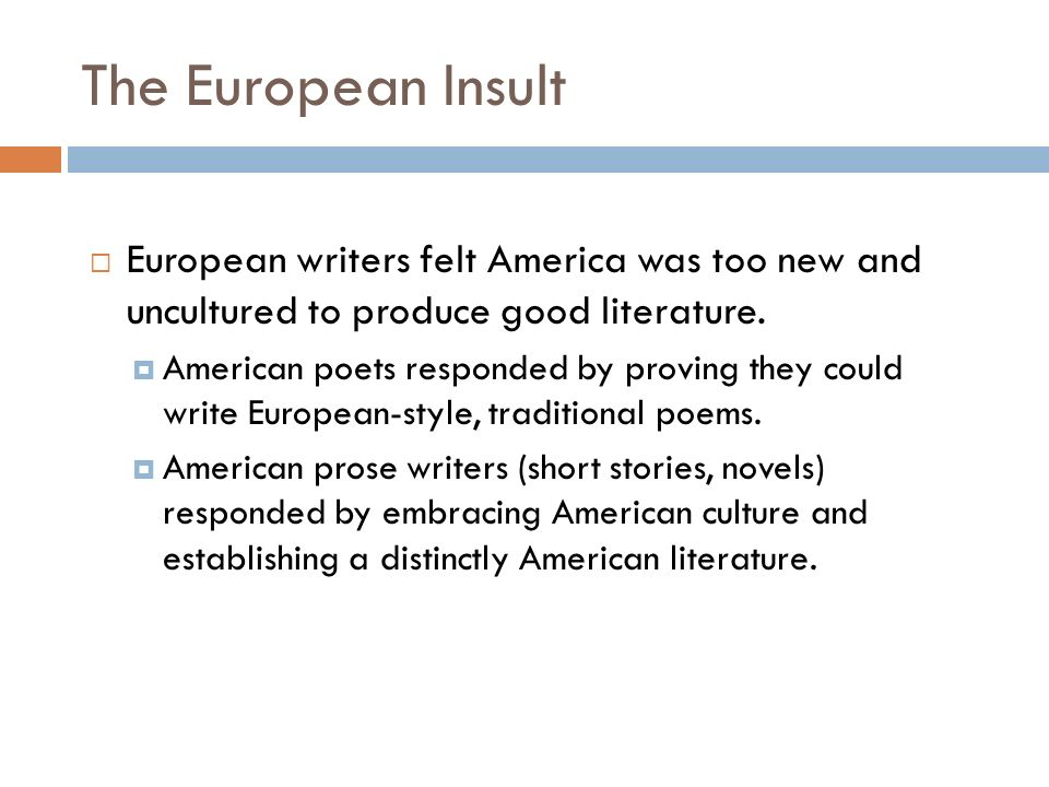 TheEuropean Insult  European writers felt America was too new and uncultured to produce good literature.
