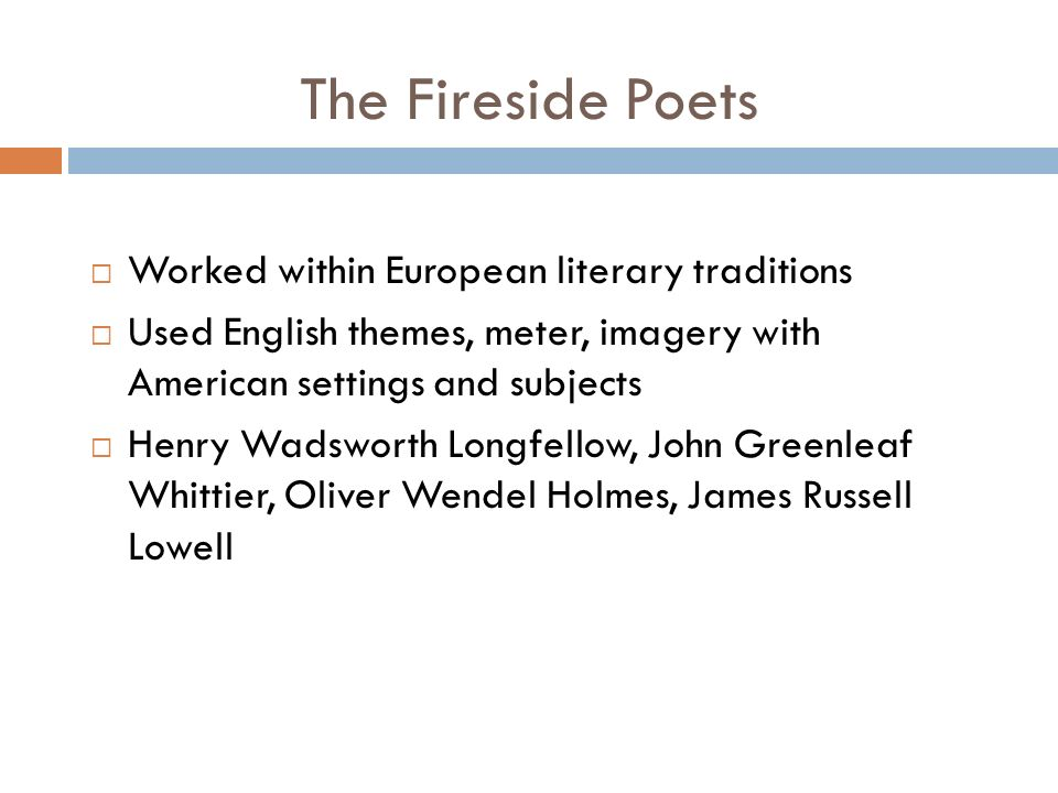 The Fireside Poets  Worked within European literary traditions  Used English themes, meter, imagery with American settings and subjects  Henry Wadsworth Longfellow, John Greenleaf Whittier, Oliver Wendel Holmes, James Russell Lowell
