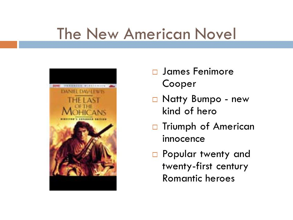 The New American Novel  James Fenimore Cooper  Natty Bumpo - new kind of hero  Triumph of American innocence  Popular twenty and twenty-first century Romantic heroes