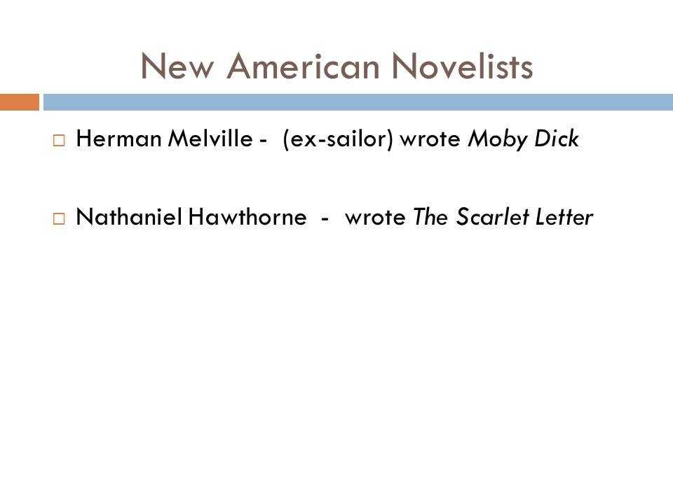 New American Novelists  Herman Melville - (ex-sailor) wrote Moby Dick  Nathaniel Hawthorne - wrote The Scarlet Letter