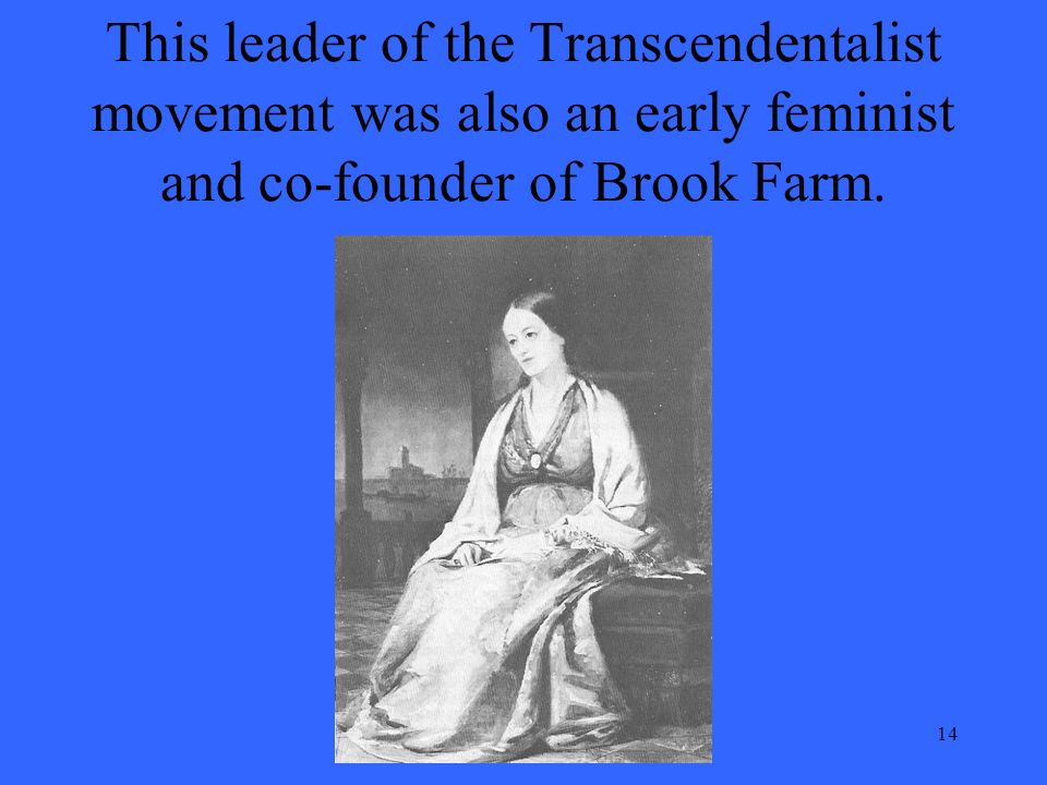 14 This leader of the Transcendentalist movement was also an early feminist and co-founder of Brook Farm.