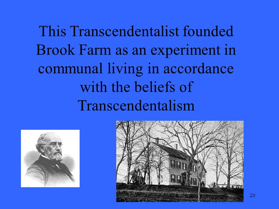 20 This Transcendentalist founded Brook Farm as an experiment in communal living in accordance with the beliefs of Transcendentalism