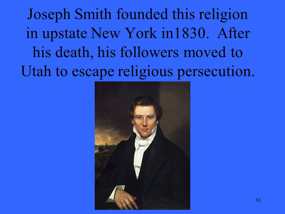 30 Joseph Smith founded this religion in upstate New York in1830.