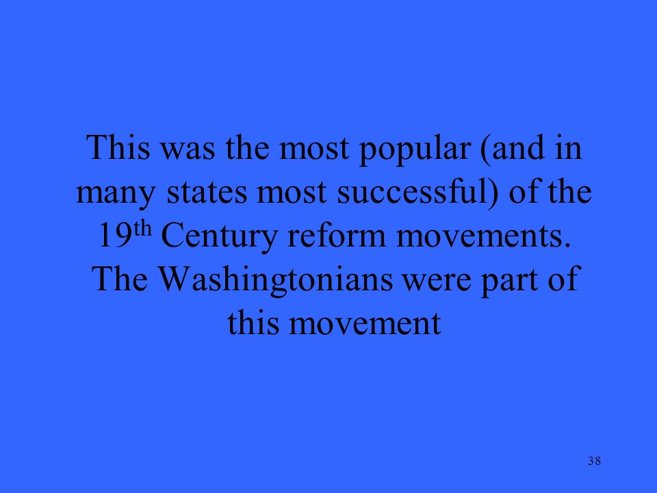 38 This was the most popular (and in many states most successful) of the 19 th Century reform movements.