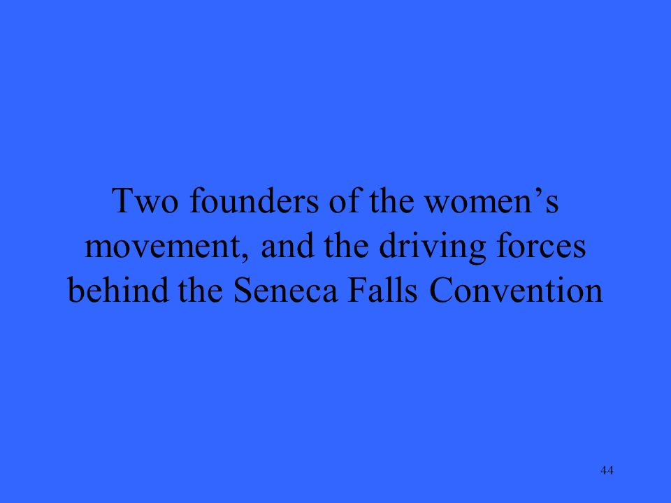 44 Two founders of the women's movement, and the driving forces behind the Seneca Falls Convention