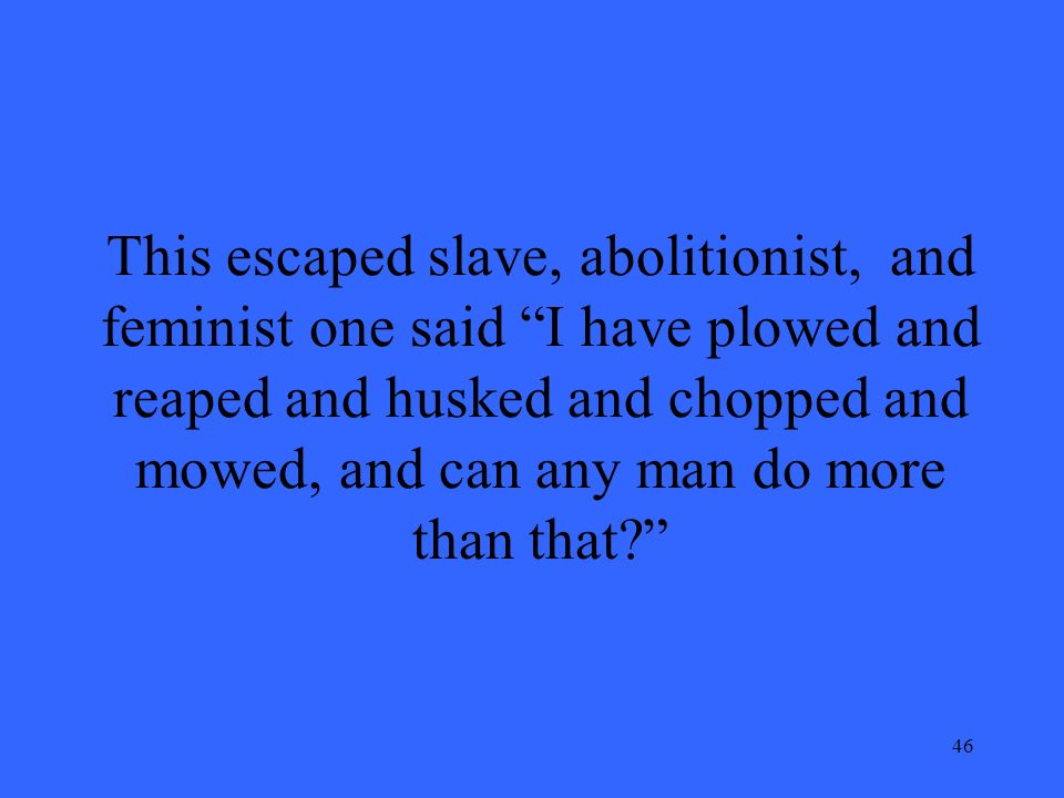 46 This escaped slave, abolitionist, and feminist one said I have plowed and reaped and husked and chopped and mowed, and can any man do more than that