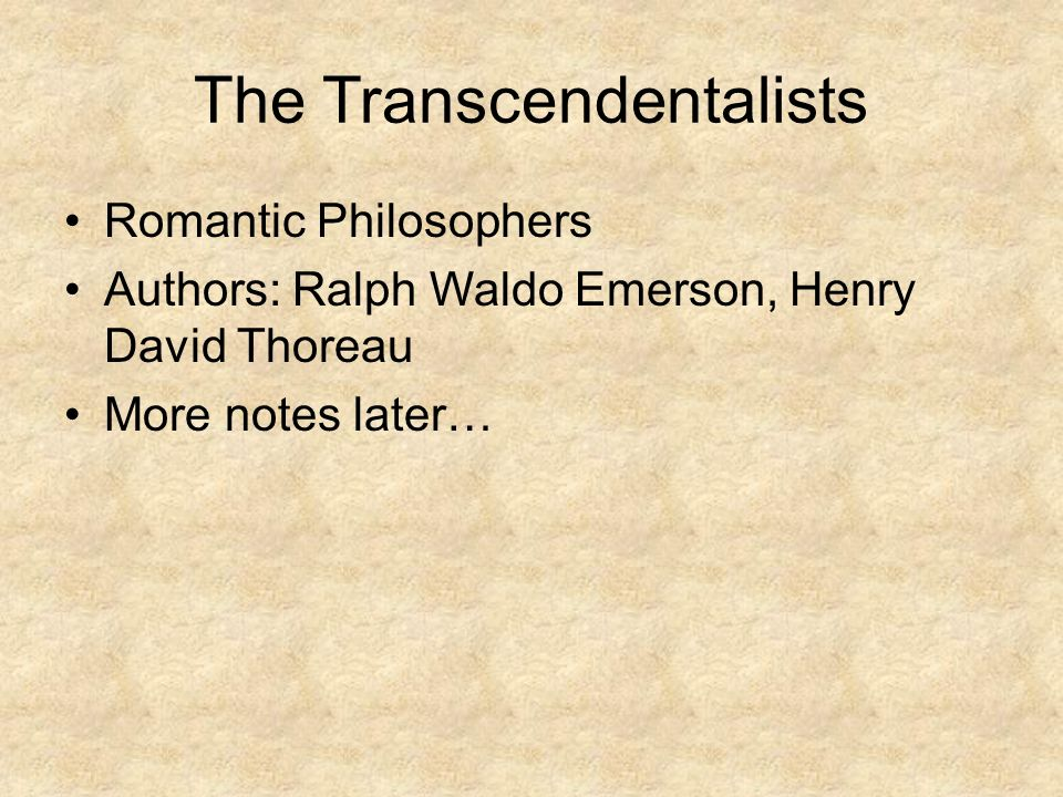 The Transcendentalists Romantic Philosophers Authors: Ralph Waldo Emerson, Henry David Thoreau More notes later…