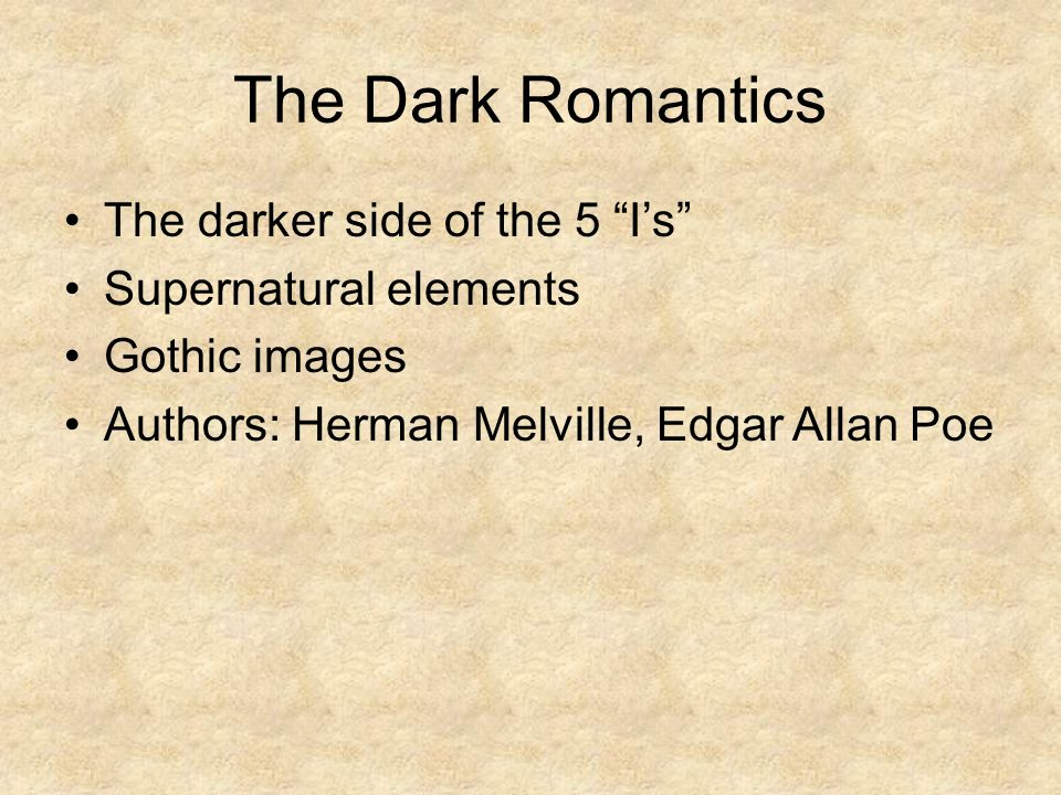 The Dark Romantics The darker side of the 5 I's Supernatural elements Gothic images Authors: Herman Melville, Edgar Allan Poe