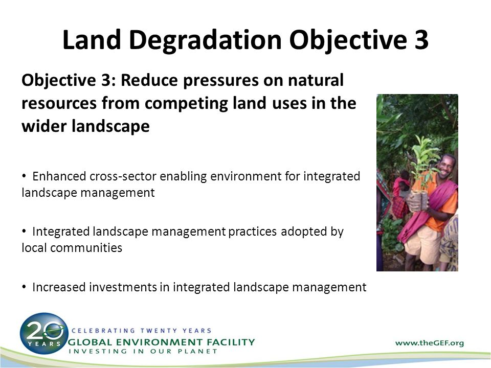 Land Degradation Objective 3 Objective 3: Reduce pressures on natural resources from competing land uses in the wider landscape Enhanced cross-sector enabling environment for integrated landscape management Integrated landscape management practices adopted by local communities Increased investments in integrated landscape management