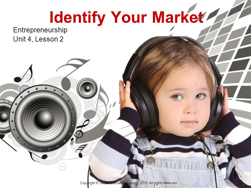 Identify Your Market Entrepreneurship Unit 4, Lesson 2 Copyright © Texas Education Agency, 2013.