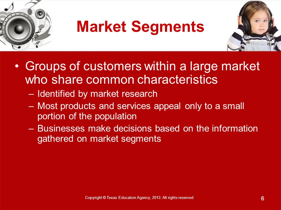 Market Segments Groups of customers within a large market who share common characteristics –Identified by market research –Most products and services appeal only to a small portion of the population –Businesses make decisions based on the information gathered on market segments Copyright © Texas Education Agency, 2013.
