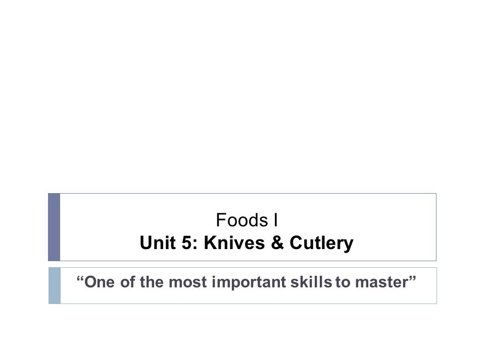 Foods I Unit 5: Knives & Cutlery One of the most important skills to master