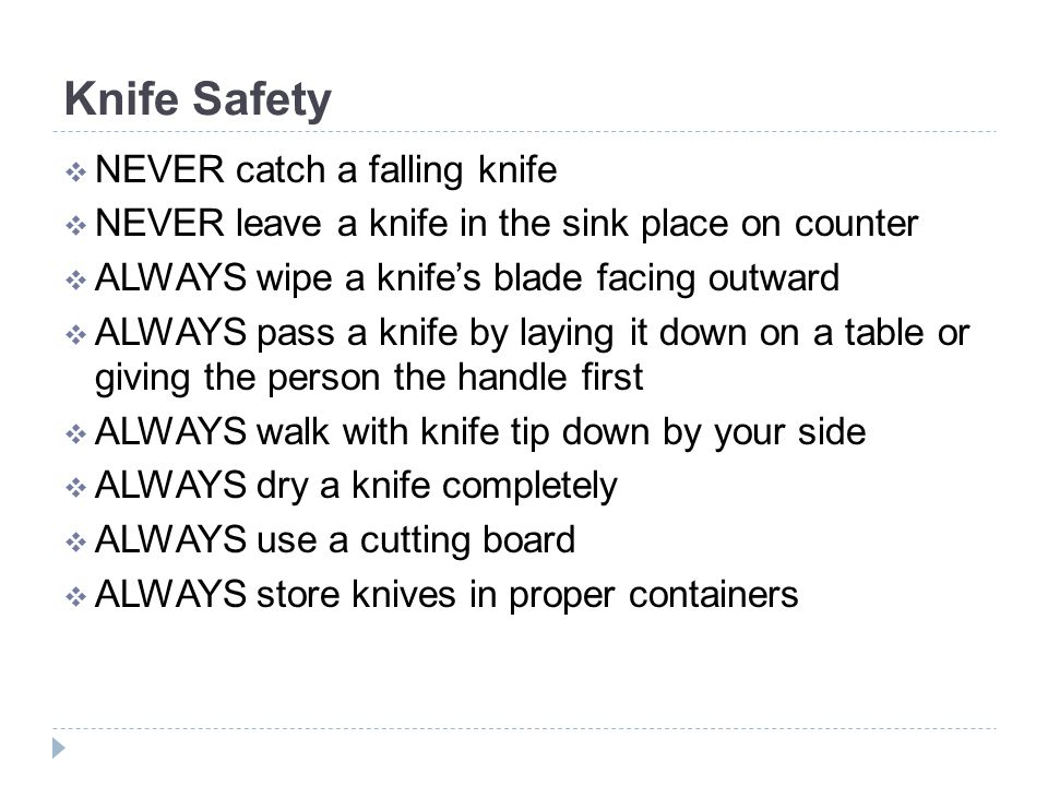 Knife Safety  NEVER catch a falling knife  NEVER leave a knife in the sink place on counter  ALWAYS wipe a knife's blade facing outward  ALWAYS pass a knife by laying it down on a table or giving the person the handle first  ALWAYS walk with knife tip down by your side  ALWAYS dry a knife completely  ALWAYS use a cutting board  ALWAYS store knives in proper containers