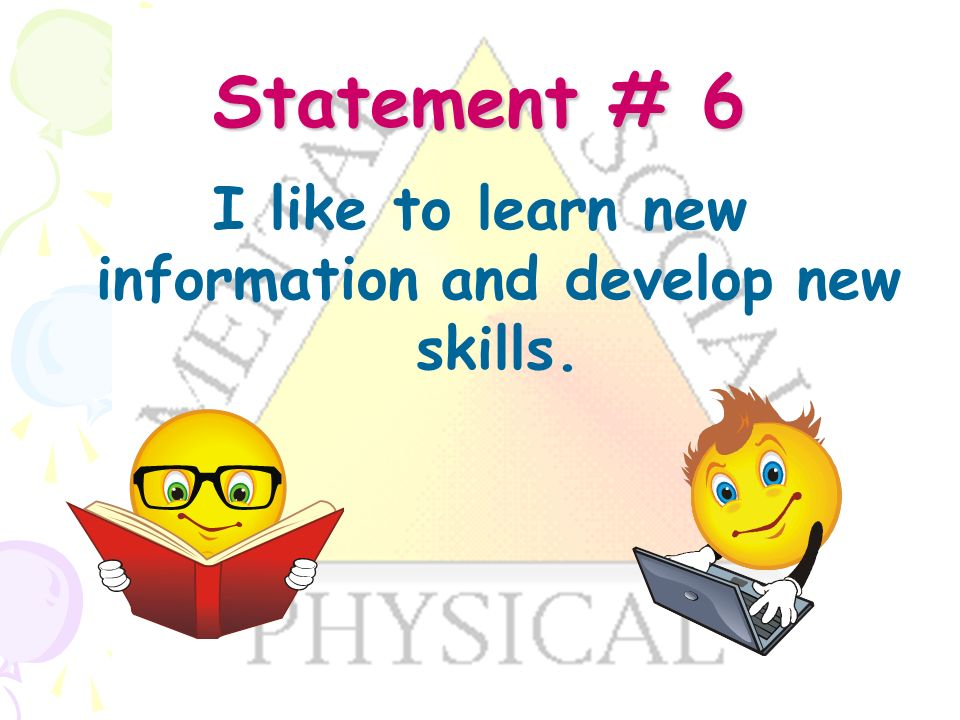 Statement # 6 I like to learn new information and develop new skills.