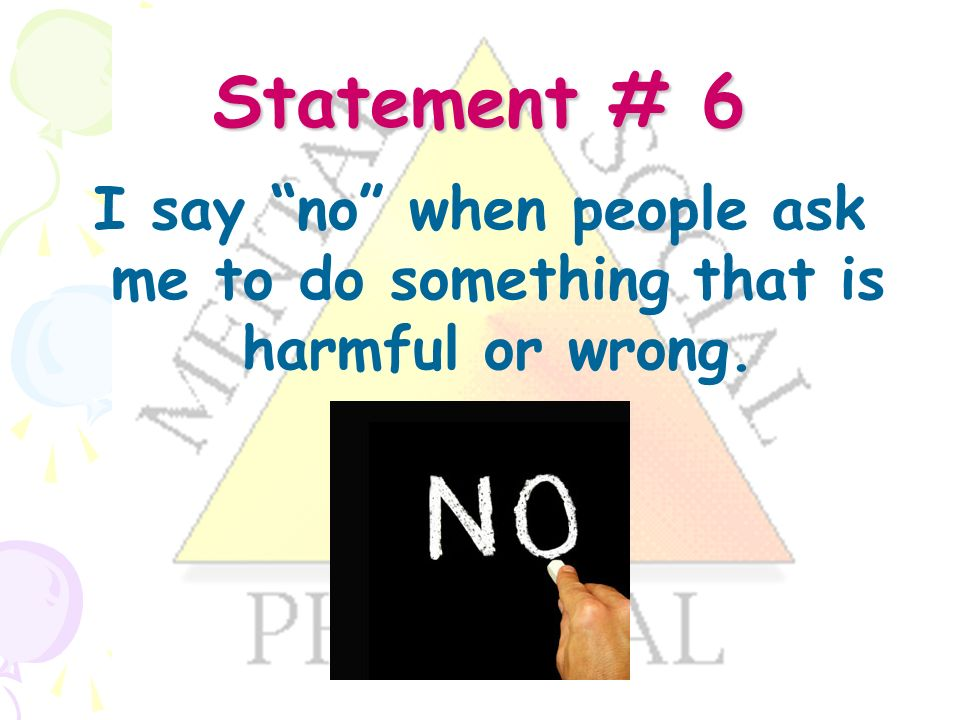 Statement # 6 I say no when people ask me to do something that is harmful or wrong.