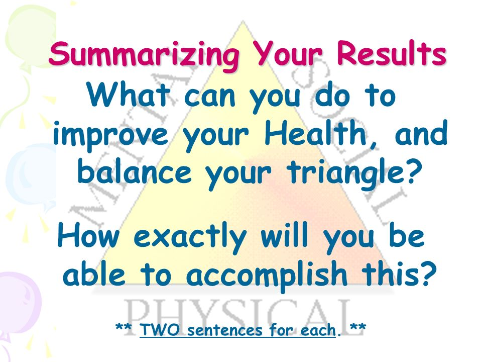 Summarizing Your Results Summarizing Your Results What can you do to improve your Health, and balance your triangle.