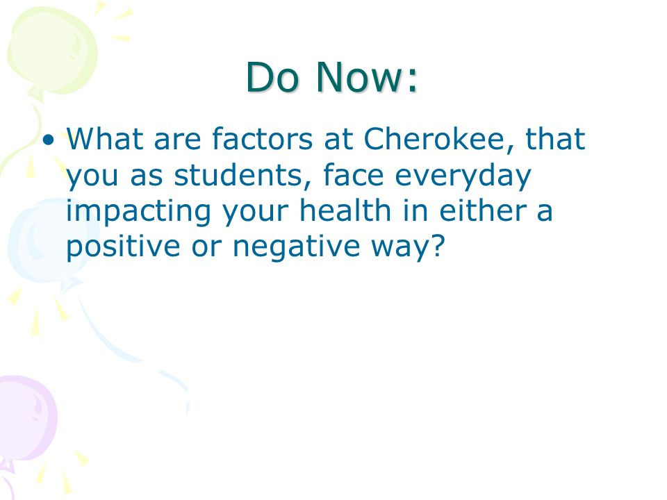 Do Now: What are factors at Cherokee, that you as students, face everyday impacting your health in either a positive or negative way