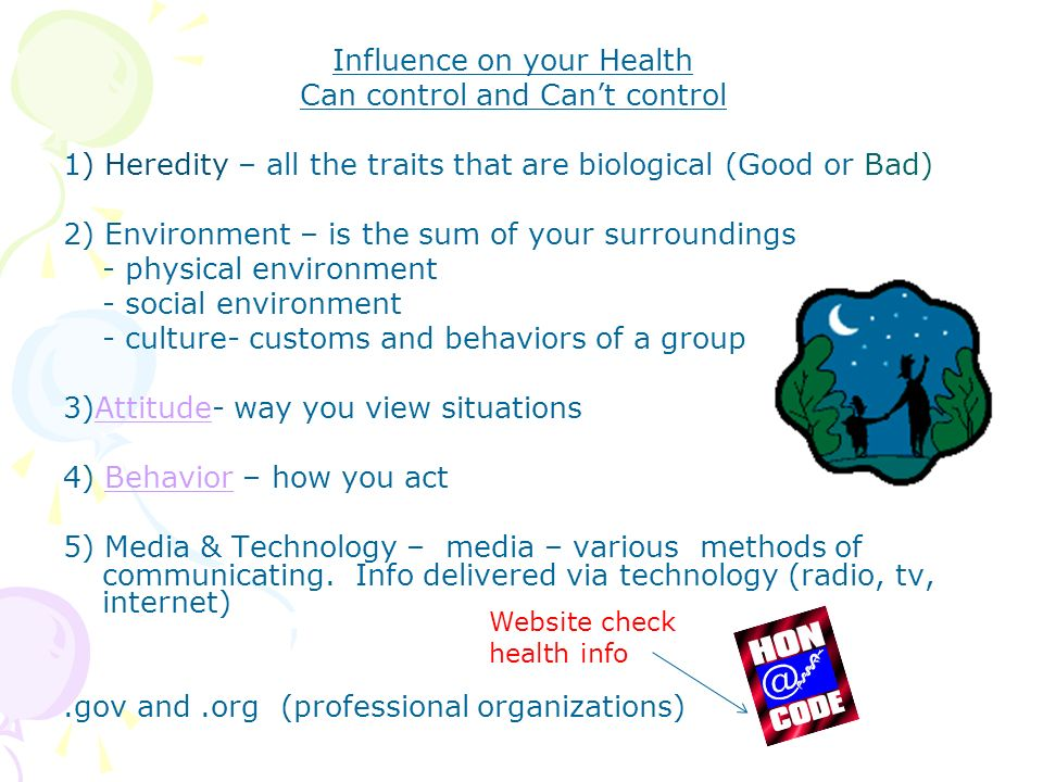 Influence on your Health Can control and Can't control 1) Heredity – all the traits that are biological (Good or Bad) 2) Environment – is the sum of your surroundings - physical environment - social environment - culture- customs and behaviors of a group 3)Attitude- way you view situationsAttitude 4) Behavior – how you actBehavior 5) Media & Technology – media – various methods of communicating.