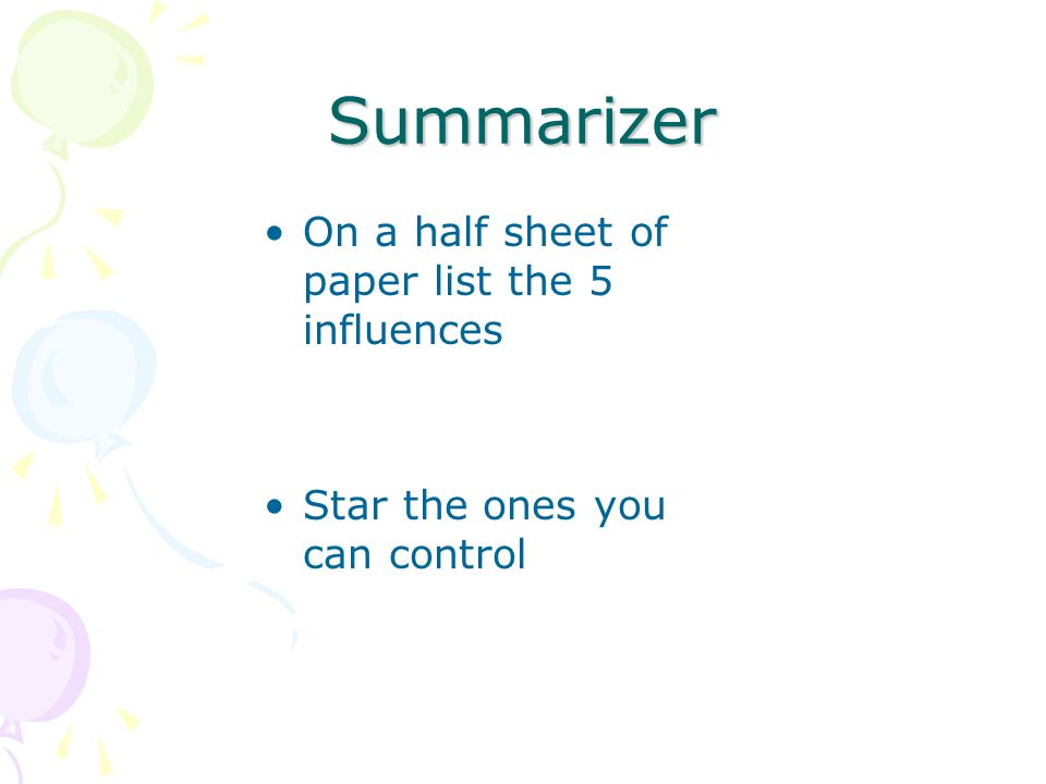 Summarizer On a half sheet of paper list the 5 influences Star the ones you can control